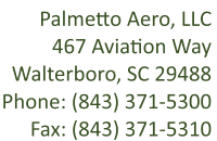 467 Aviation Way, Walterborro, SC 29488. Phone: 843-371-5300, Fax: 843-371-5310, info@palmetto.aero